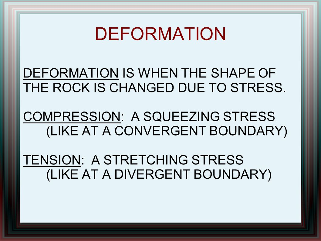DEFORMATION DEFORMATION IS WHEN THE SHAPE OF THE ROCK IS CHANGED DUE TO STRESS. COMPRESSION: A SQUEEZING STRESS (LIKE AT A CONVERGENT BOUNDARY) TENSIO