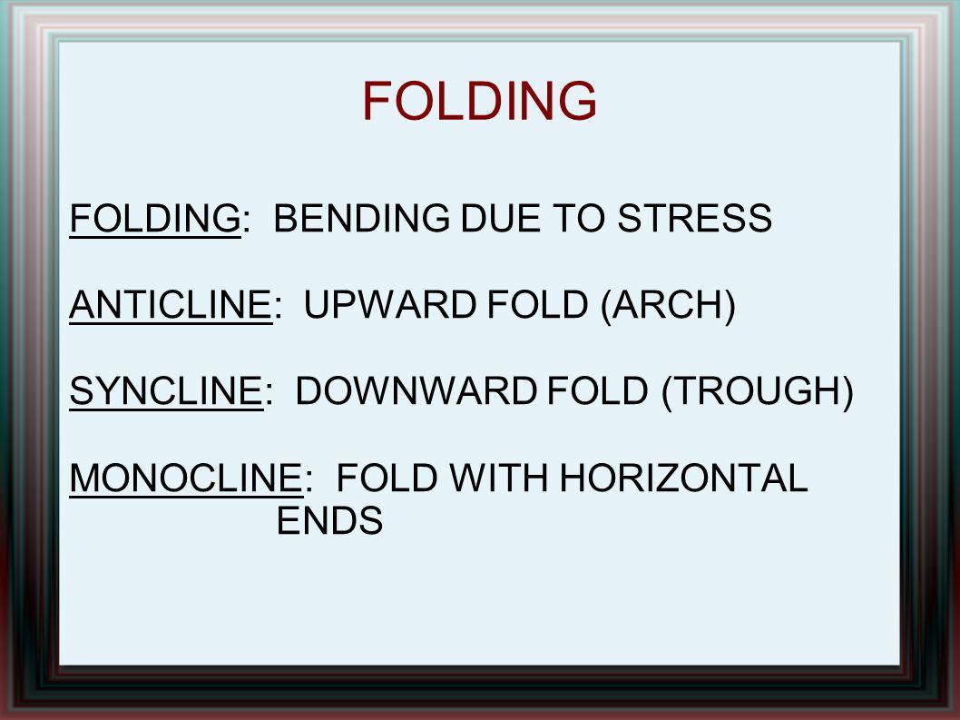FOLDING FOLDING: BENDING DUE TO STRESS ANTICLINE: UPWARD FOLD (ARCH) SYNCLINE: DOWNWARD FOLD (TROUGH) MONOCLINE: FOLD WITH HORIZONTAL ENDS