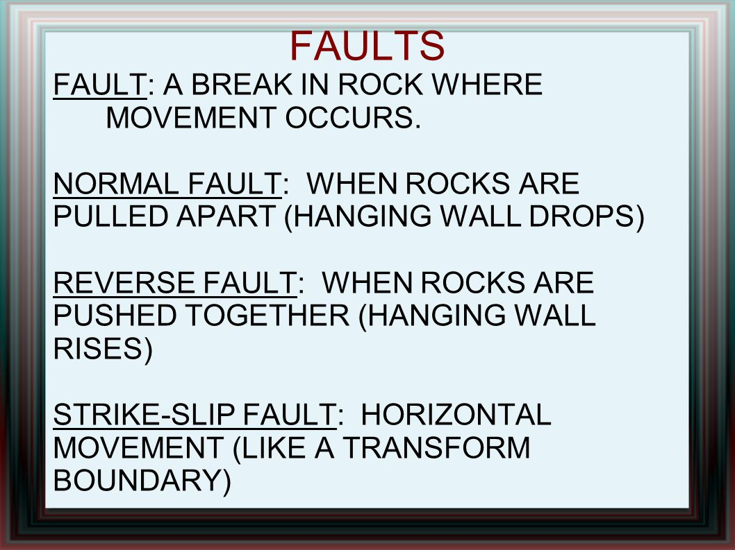 FAULTS FAULT: A BREAK IN ROCK WHERE MOVEMENT OCCURS. NORMAL FAULT: WHEN ROCKS ARE PULLED APART (HANGING WALL DROPS) REVERSE FAULT: WHEN ROCKS ARE PUSH