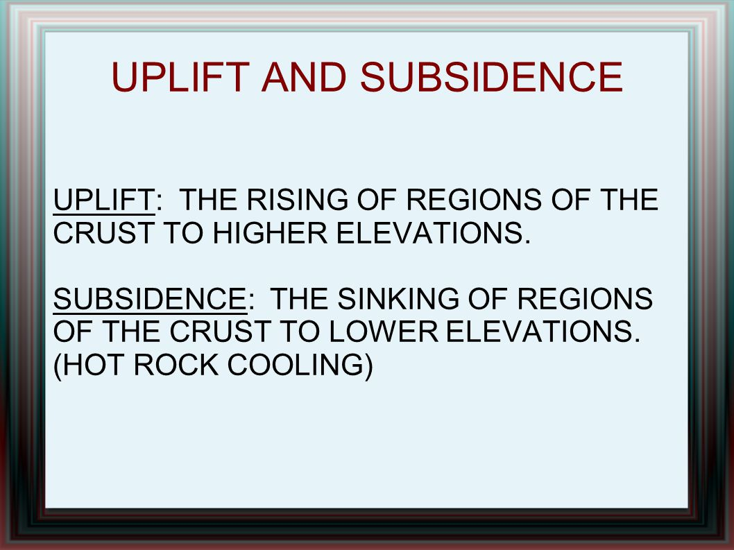 UPLIFT AND SUBSIDENCE UPLIFT: THE RISING OF REGIONS OF THE CRUST TO HIGHER ELEVATIONS. SUBSIDENCE: THE SINKING OF REGIONS OF THE CRUST TO LOWER ELEVAT