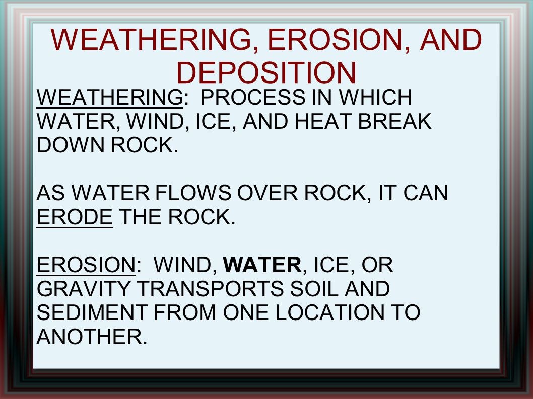 WEATHERING, EROSION, AND DEPOSITION WEATHERING: PROCESS IN WHICH WATER, WIND, ICE, AND HEAT BREAK DOWN ROCK. AS WATER FLOWS OVER ROCK, IT CAN ERODE TH