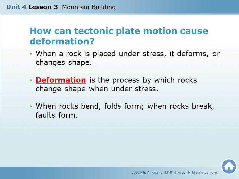 How can tectonic plate motion cause deformation? When a rock is placed under stress, it deforms, or changes shape. Deformation is the process by which