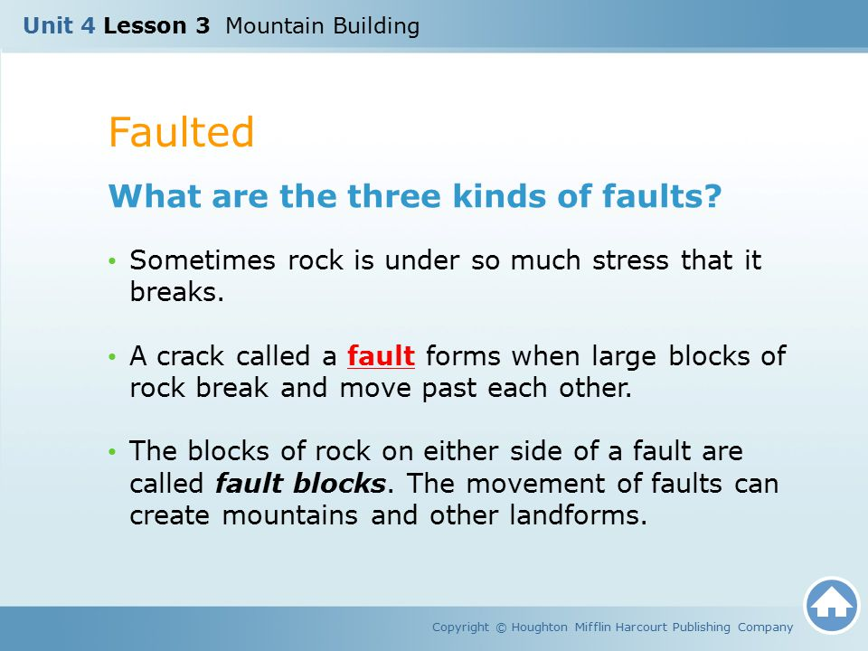 Faulted Copyright © Houghton Mifflin Harcourt Publishing Company What are the three kinds of faults? Sometimes rock is under so much stress that it br
