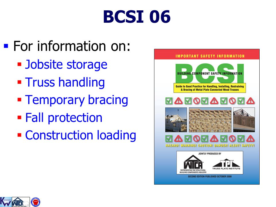 1 BCSI 06  For information on:  Jobsite storage  Truss handling  Temporary bracing  Fall protection  Construction loading