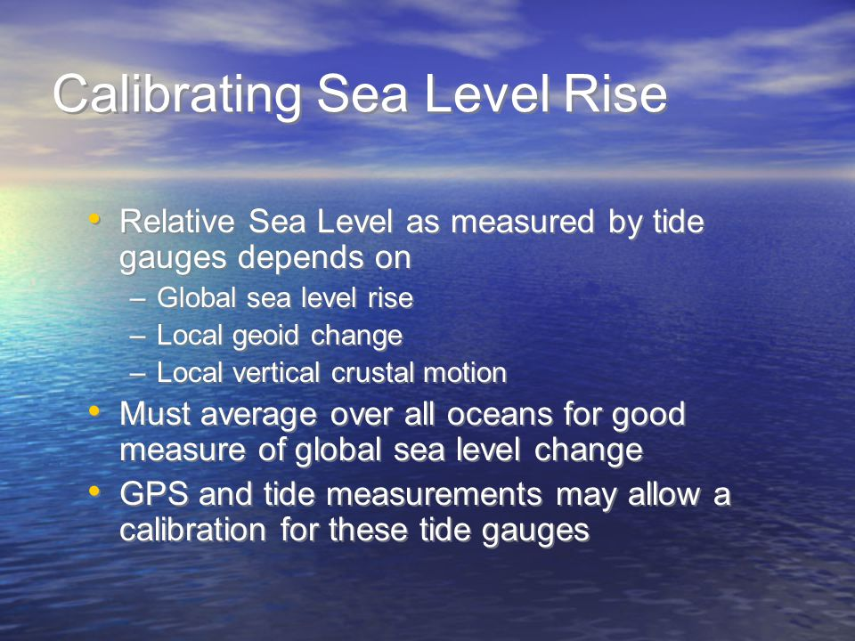 Calibrating Sea Level Rise Relative Sea Level as measured by tide gauges depends on –Global sea level rise –Local geoid change –Local vertical crustal