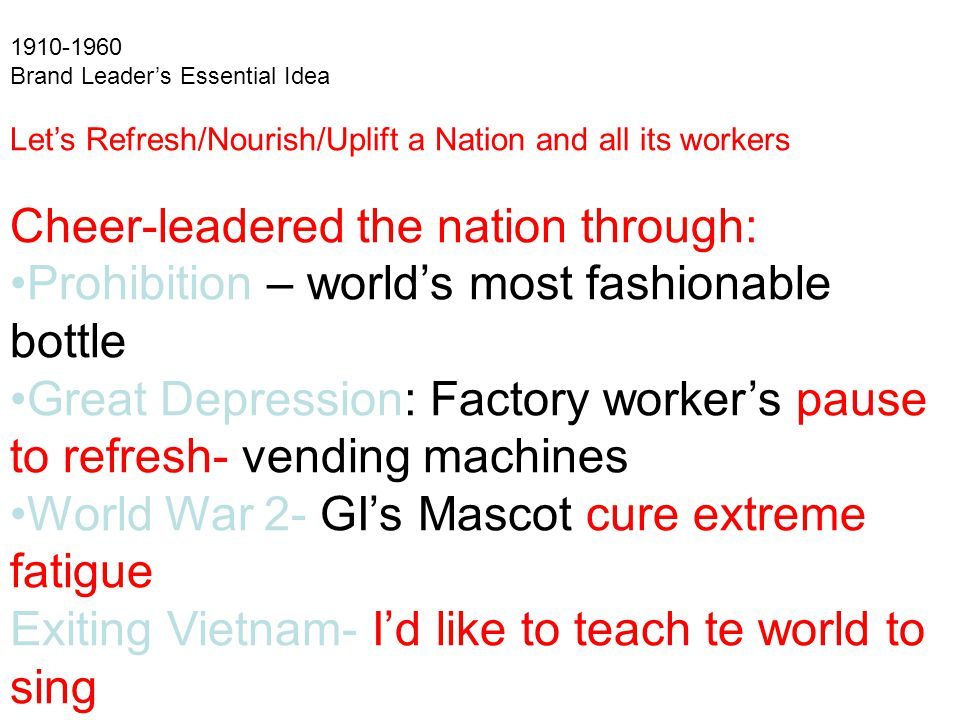 Brand Leader's Essential Idea Let's Refresh/Nourish/Uplift a Nation and all its workers Cheer-leadered the nation through: Prohibition – world's most fashionable bottle Great Depression: Factory worker's pause to refresh- vending machines World War 2- GI's Mascot cure extreme fatigue Exiting Vietnam- I'd like to teach te world to sing