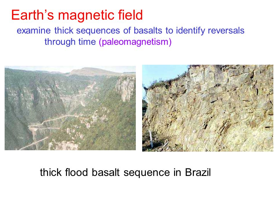 thick flood basalt sequence in Brazil Earth's magnetic field examine thick sequences of basalts to identify reversals through time (paleomagnetism)