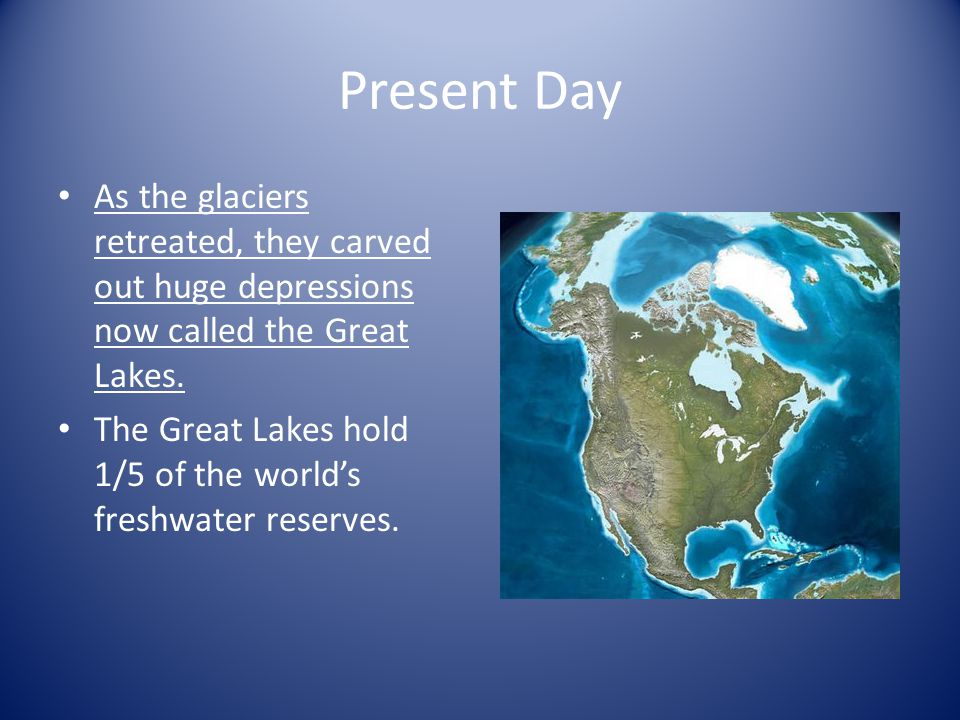 Present Day As the glaciers retreated, they carved out huge depressions now called the Great Lakes.