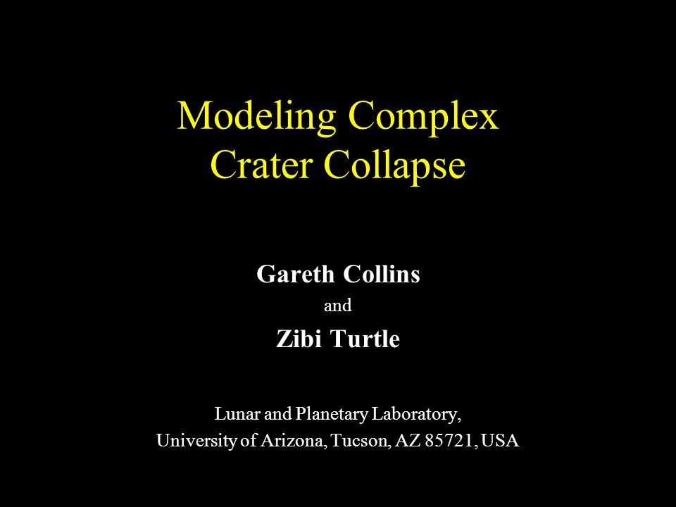 Modeling Complex Crater Collapse Gareth Collins and Zibi Turtle Lunar and Planetary Laboratory, University of Arizona, Tucson, AZ 85721, USA