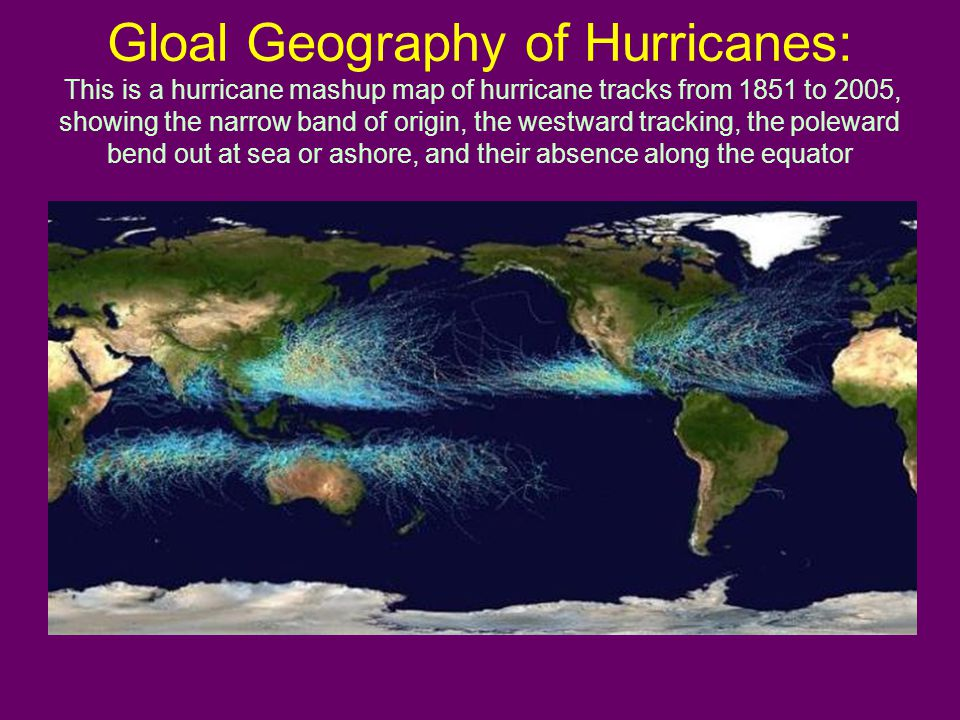 Gloal Geography of Hurricanes: This is a hurricane mashup map of hurricane tracks from 1851 to 2005, showing the narrow band of origin, the westward tracking, the poleward bend out at sea or ashore, and their absence along the equator