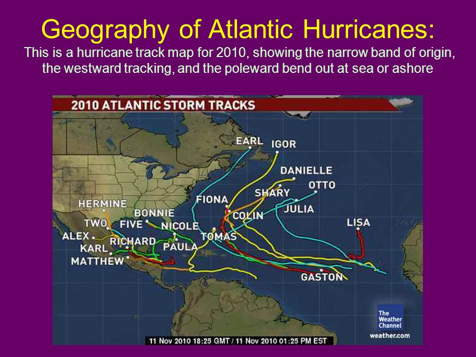 Geography of Atlantic Hurricanes: This is a hurricane track map for 2010, showing the narrow band of origin, the westward tracking, and the poleward bend out at sea or ashore