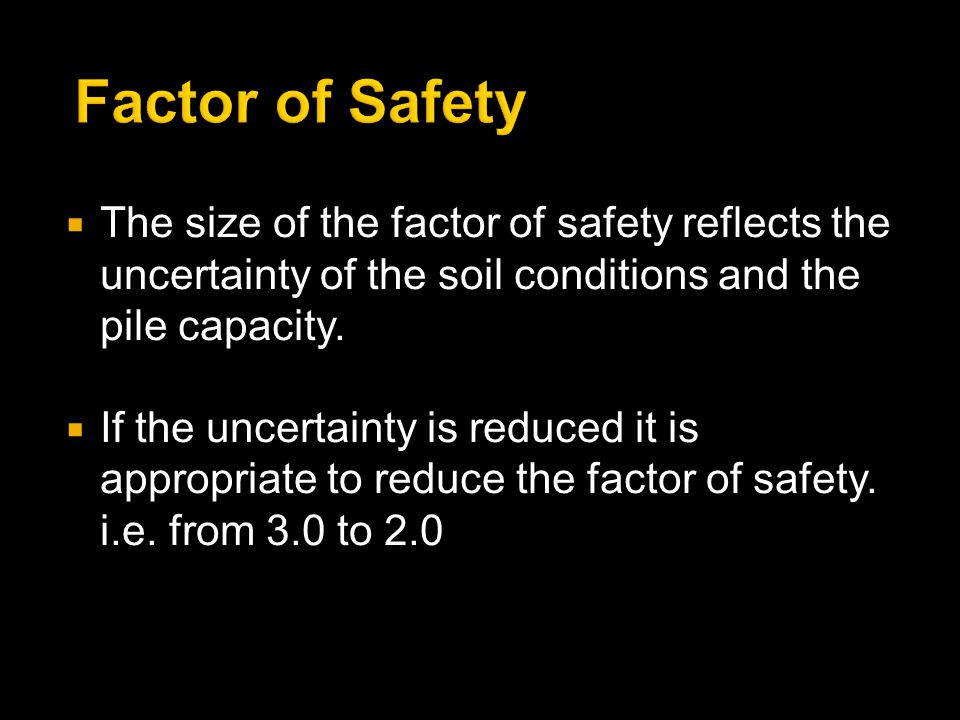  The size of the factor of safety reflects the uncertainty of the soil conditions and the pile capacity.