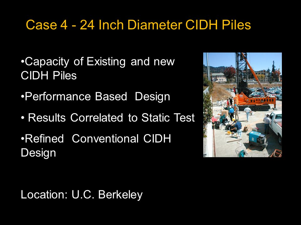 Case 4 - 24 Inch Diameter CIDH Piles Capacity of Existing and new CIDH Piles Performance Based Design Results Correlated to Static Test Refined Conventional CIDH Design Location: U.C.