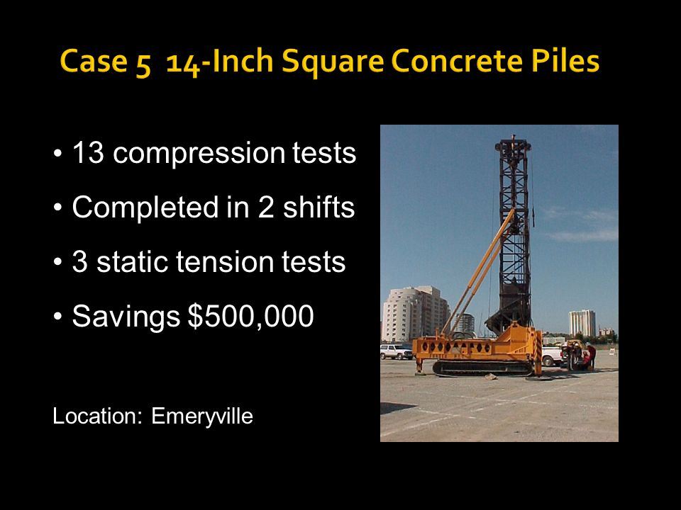 Case 5 14-Inch Square Concrete Piles 13 compression tests Completed in 2 shifts 3 static tension tests Savings $500,000 Location: Emeryville