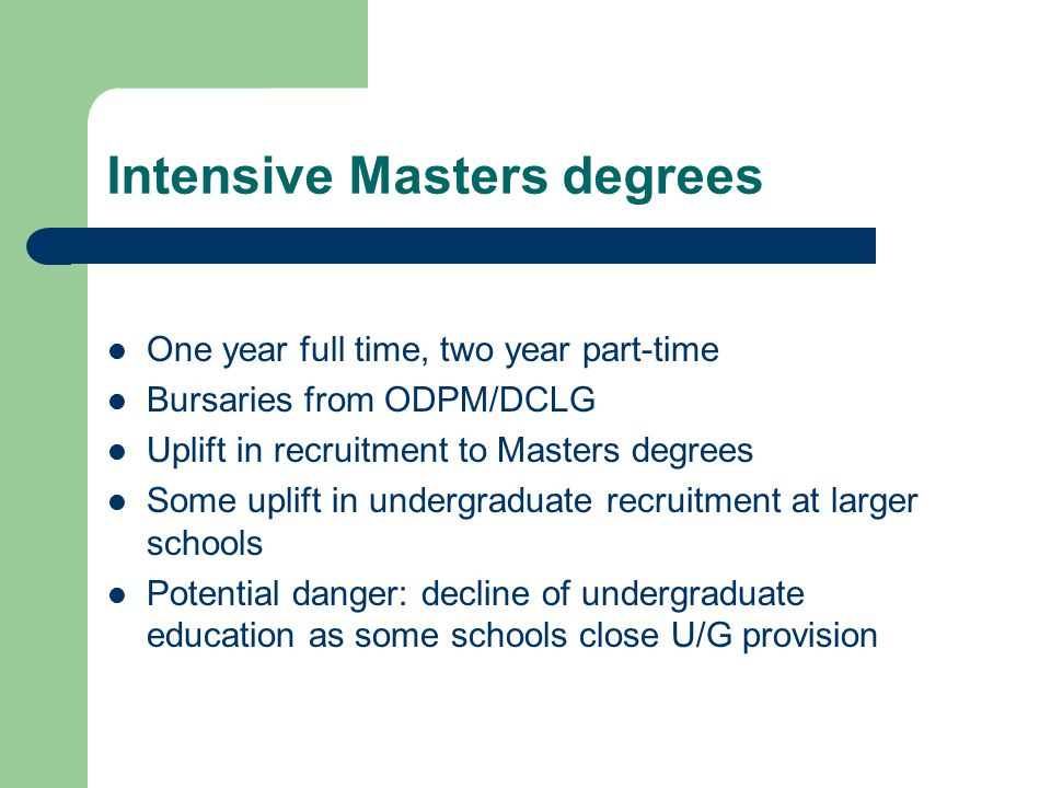 Intensive Masters degrees One year full time, two year part-time Bursaries from ODPM/DCLG Uplift in recruitment to Masters degrees Some uplift in undergraduate recruitment at larger schools Potential danger: decline of undergraduate education as some schools close U/G provision