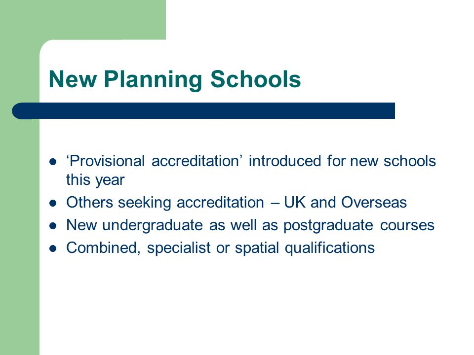 New Planning Schools 'Provisional accreditation' introduced for new schools this year Others seeking accreditation – UK and Overseas New undergraduate as well as postgraduate courses Combined, specialist or spatial qualifications