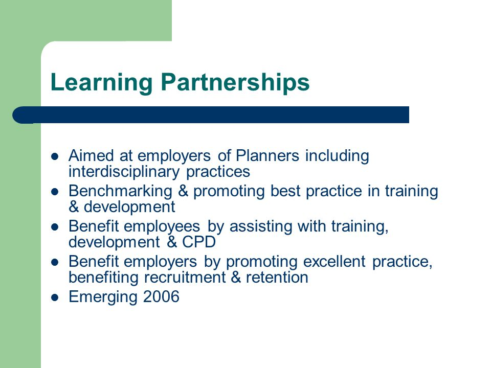 Learning Partnerships Aimed at employers of Planners including interdisciplinary practices Benchmarking & promoting best practice in training & development Benefit employees by assisting with training, development & CPD Benefit employers by promoting excellent practice, benefiting recruitment & retention Emerging 2006