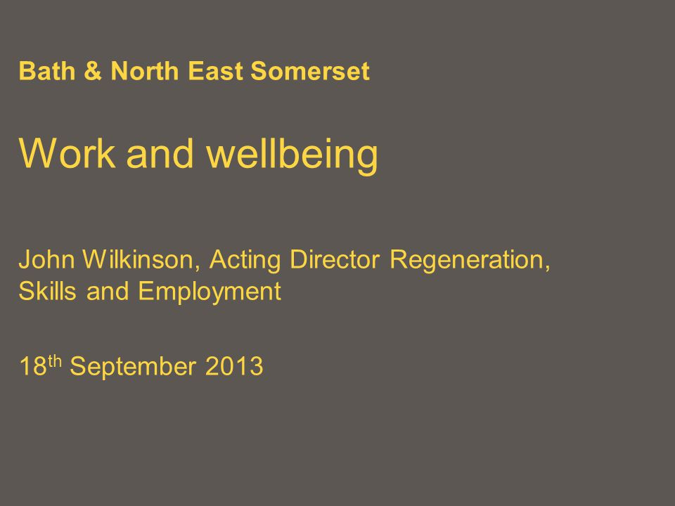 Bath & North East Somerset Work and wellbeing John Wilkinson, Acting Director Regeneration, Skills and Employment 18 th September 2013