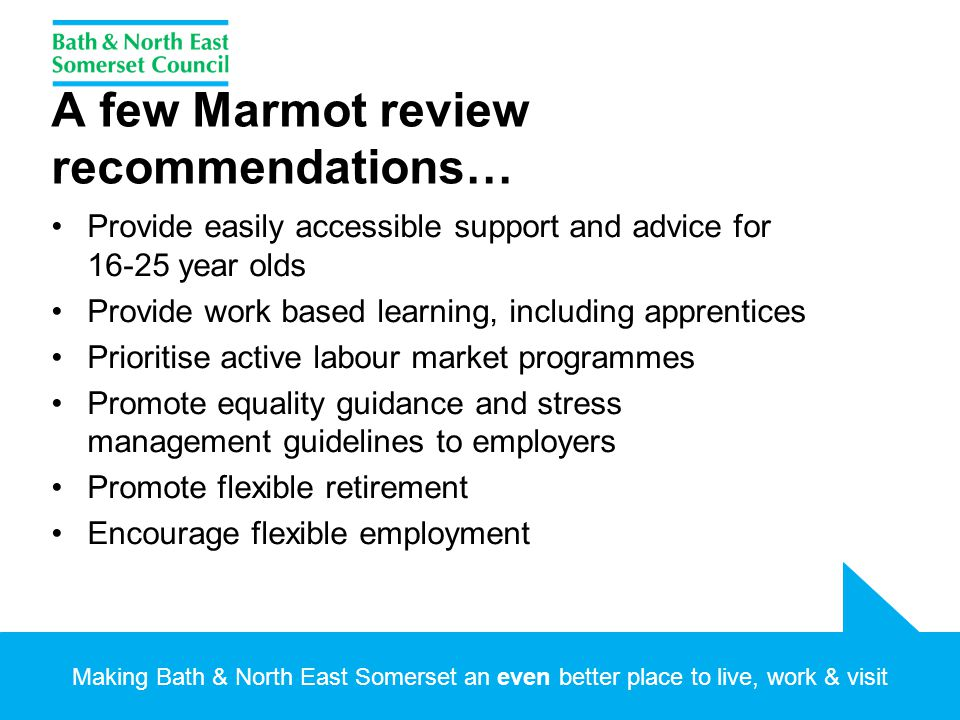 A few Marmot review recommendations… Provide easily accessible support and advice for 16-25 year olds Provide work based learning, including apprentices Prioritise active labour market programmes Promote equality guidance and stress management guidelines to employers Promote flexible retirement Encourage flexible employment