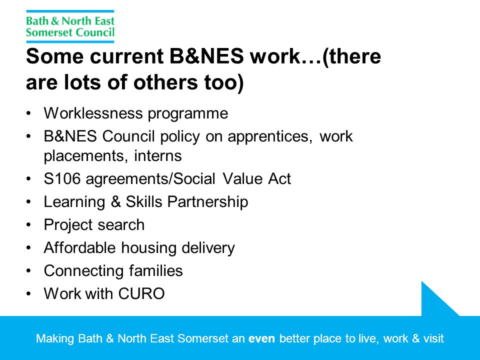 Making Bath & North East Somerset an even better place to live, work & visit Some current B&NES work…(there are lots of others too) Worklessness programme B&NES Council policy on apprentices, work placements, interns S106 agreements/Social Value Act Learning & Skills Partnership Project search Affordable housing delivery Connecting families Work with CURO