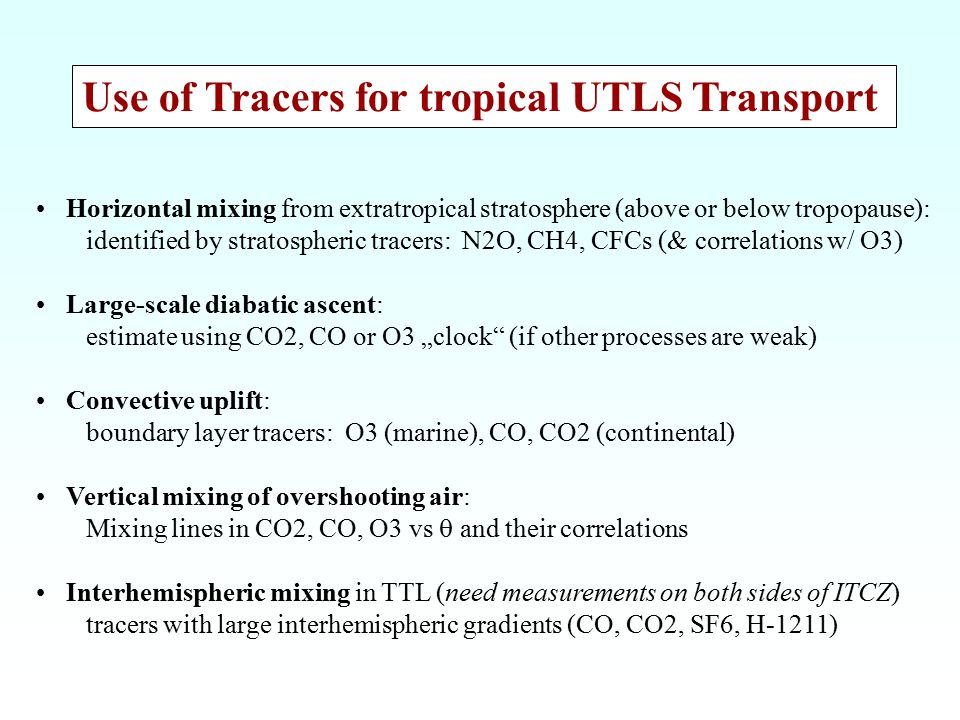 "Use of Tracers for tropical UTLS Transport Horizontal mixing from extratropical stratosphere (above or below tropopause): identified by stratospheric tracers: N2O, CH4, CFCs (& correlations w/ O3) Large-scale diabatic ascent: estimate using CO2, CO or O3 ""clock (if other processes are weak) Convective uplift: boundary layer tracers: O3 (marine), CO, CO2 (continental) Vertical mixing of overshooting air: Mixing lines in CO2, CO, O3 vs  and their correlations Interhemispheric mixing in TTL (need measurements on both sides of ITCZ) tracers with large interhemispheric gradients (CO, CO2, SF6, H-1211)"