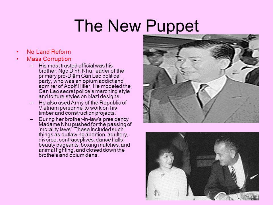 The New Puppet No Land Reform Mass Corruption –His most trusted official was his brother, Ngo Dinh Nhu, leader of the primary pro-Diệm Can Lao political party, who was an opium addict and admirer of Adolf Hitler.