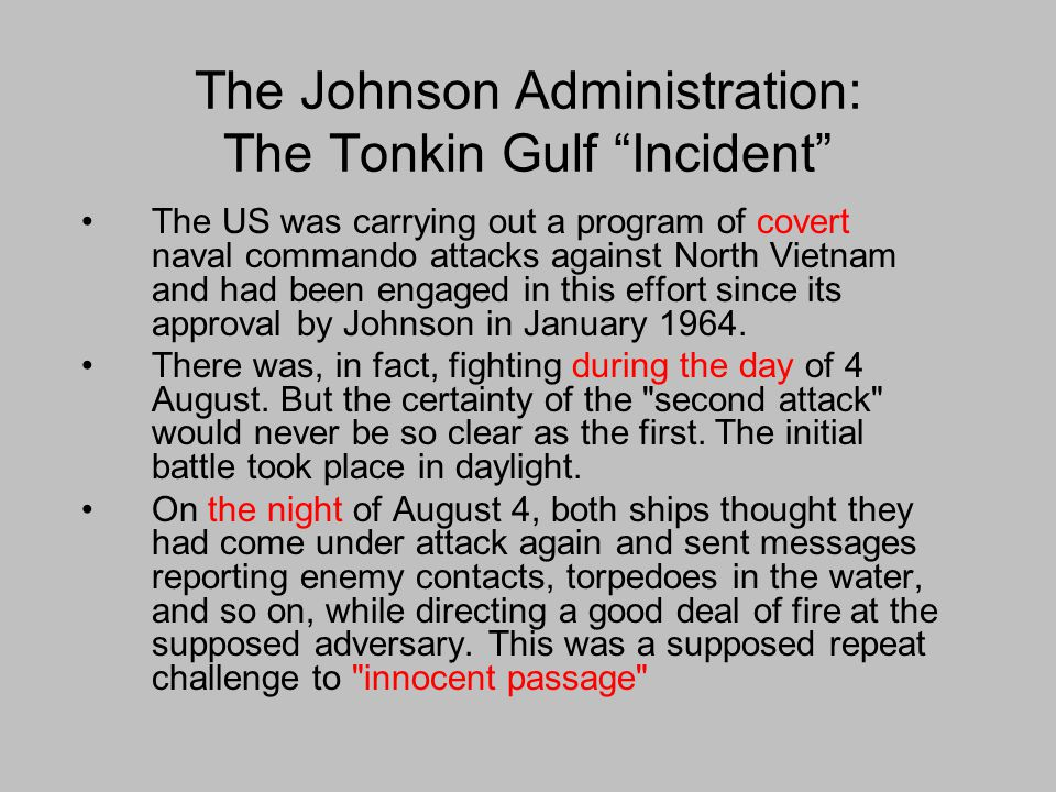 The Johnson Administration: The Tonkin Gulf Incident The US was carrying out a program of covert naval commando attacks against North Vietnam and had been engaged in this effort since its approval by Johnson in January 1964.
