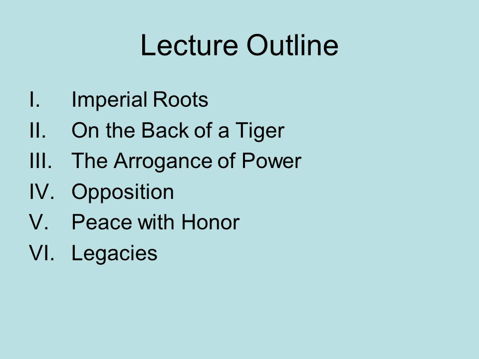 Lecture Outline I.Imperial Roots II.On the Back of a Tiger III.The Arrogance of Power IV.Opposition V.Peace with Honor VI.Legacies