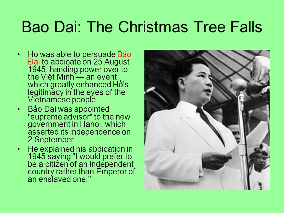 Bao Dai: The Christmas Tree Falls Ho was able to persuade Bảo Đại to abdicate on 25 August 1945, handing power over to the Việt Minh — an event which greatly enhanced Hồ s legitimacy in the eyes of the Vietnamese people.