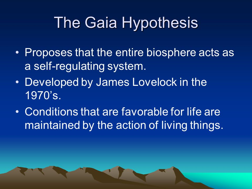 The Gaia Hypothesis Proposes that the entire biosphere acts as a self-regulating system.