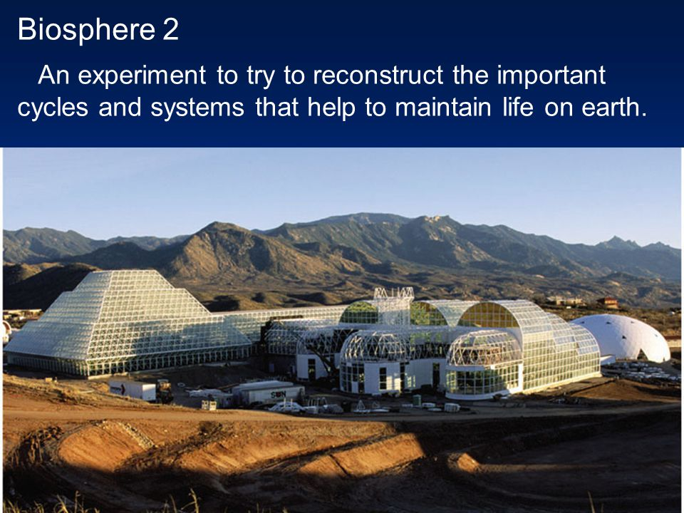 Biosphere 2 An experiment to try to reconstruct the important cycles and systems that help to maintain life on earth.