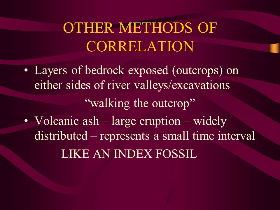 "OTHER METHODS OF CORRELATION Layers of bedrock exposed (outcrops) on either sides of river valleys/excavations ""walking the outcrop"" Volcanic ash – la"