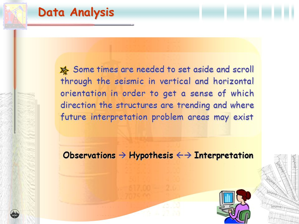 Data Analysis Sometimes are needed to set aside and scroll through the seismic in vertical and horizontal orientation in order to get a sense of which direction the structures are trending and where future interpretation problem areas may exist Some times are needed to set aside and scroll through the seismic in vertical and horizontal orientation in order to get a sense of which direction the structures are trending and where future interpretation problem areas may exist Observations  Hypothesis  Interpretation