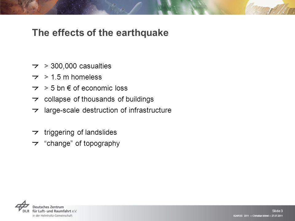 IGARSS 2011 > Christian Minet > 27.07.2011 Slide 3 The effects of the earthquake > 300,000 casualties > 1.5 m homeless > 5 bn € of economic loss collapse of thousands of buildings large-scale destruction of infrastructure triggering of landslides change of topography