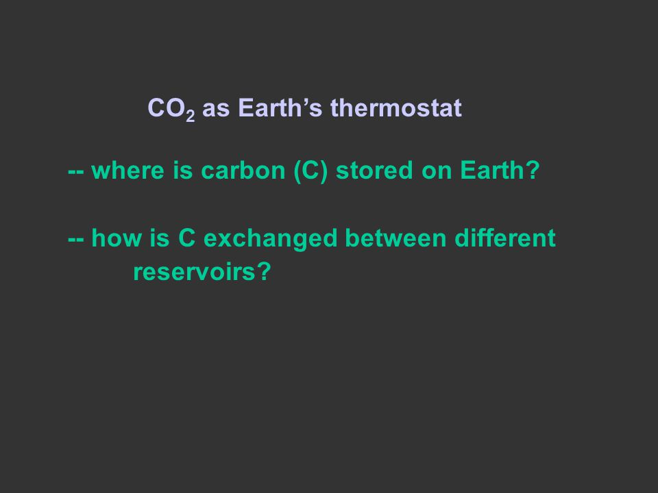 CO 2 as Earth's thermostat -- where is carbon (C) stored on Earth? -- how is C exchanged between different reservoirs?