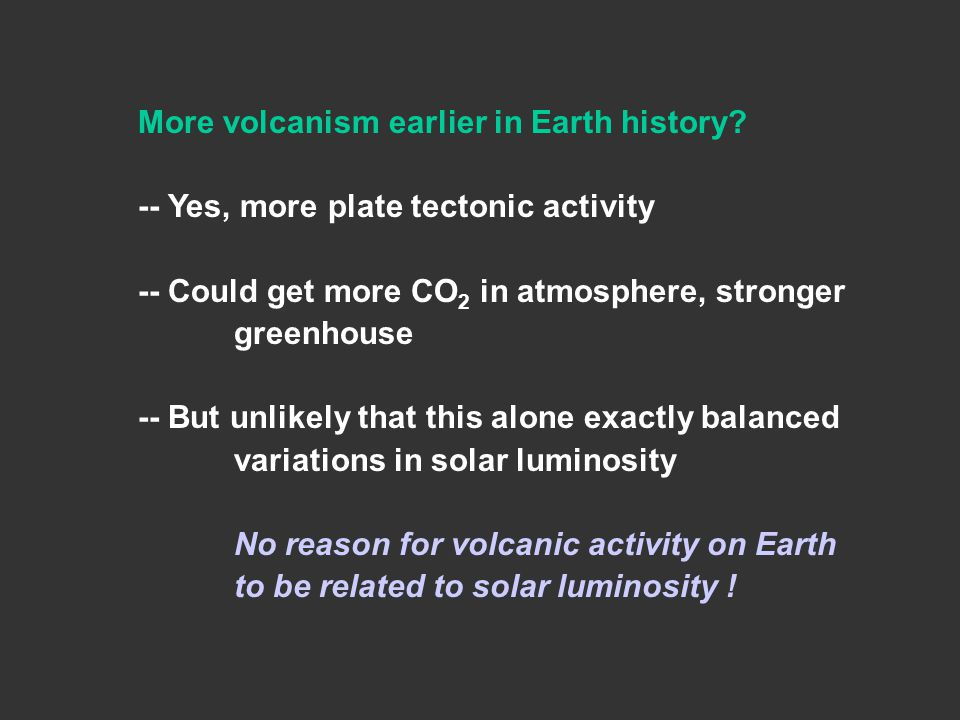 More volcanism earlier in Earth history? -- Yes, more plate tectonic activity -- Could get more CO 2 in atmosphere, stronger greenhouse -- But unlikel