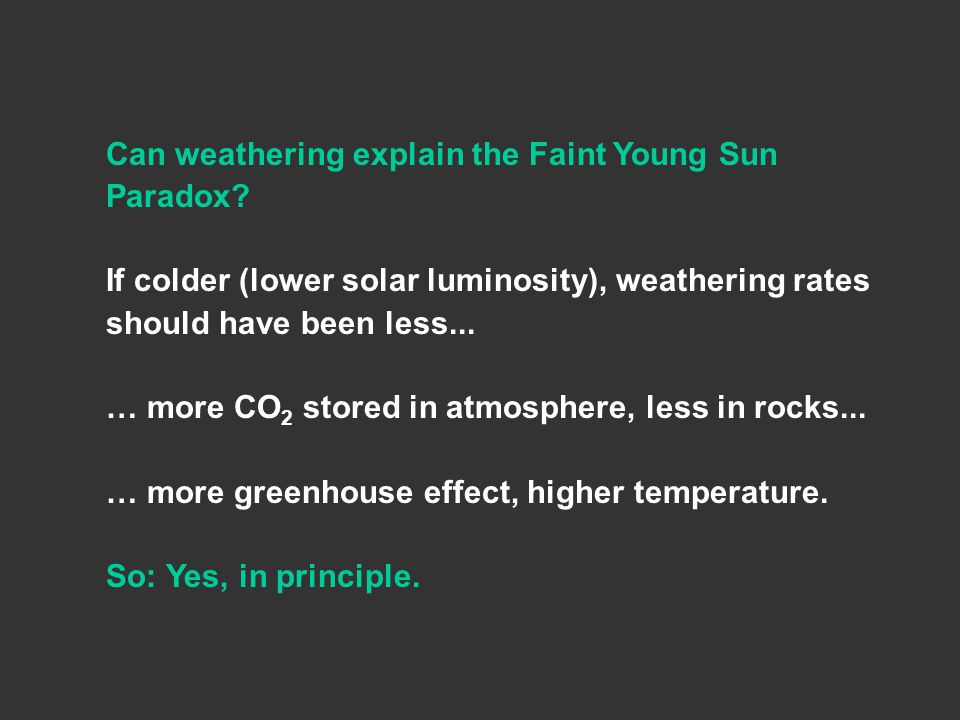 Can weathering explain the Faint Young Sun Paradox? If colder (lower solar luminosity), weathering rates should have been less... … more CO 2 stored i