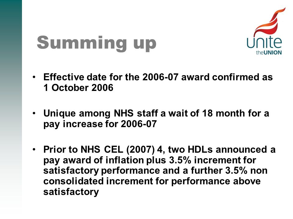 Summing up Effective date for the 2006-07 award confirmed as 1 October 2006 Unique among NHS staff a wait of 18 month for a pay increase for 2006-07 Prior to NHS CEL (2007) 4, two HDLs announced a pay award of inflation plus 3.5% increment for satisfactory performance and a further 3.5% non consolidated increment for performance above satisfactory
