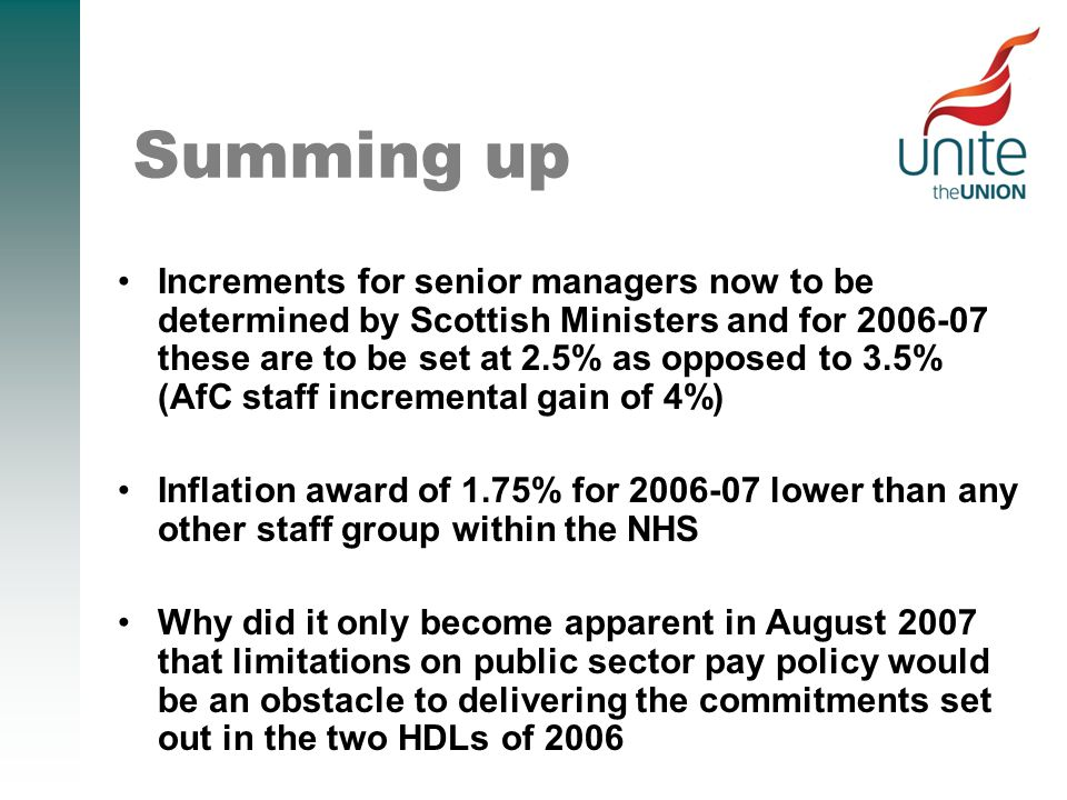 Summing up Increments for senior managers now to be determined by Scottish Ministers and for 2006-07 these are to be set at 2.5% as opposed to 3.5% (AfC staff incremental gain of 4%) Inflation award of 1.75% for 2006-07 lower than any other staff group within the NHS Why did it only become apparent in August 2007 that limitations on public sector pay policy would be an obstacle to delivering the commitments set out in the two HDLs of 2006