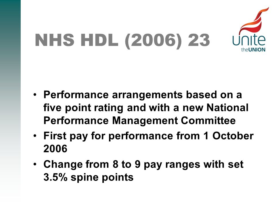 NHS HDL (2006) 23 Performance arrangements based on a five point rating and with a new National Performance Management Committee First pay for performance from 1 October 2006 Change from 8 to 9 pay ranges with set 3.5% spine points