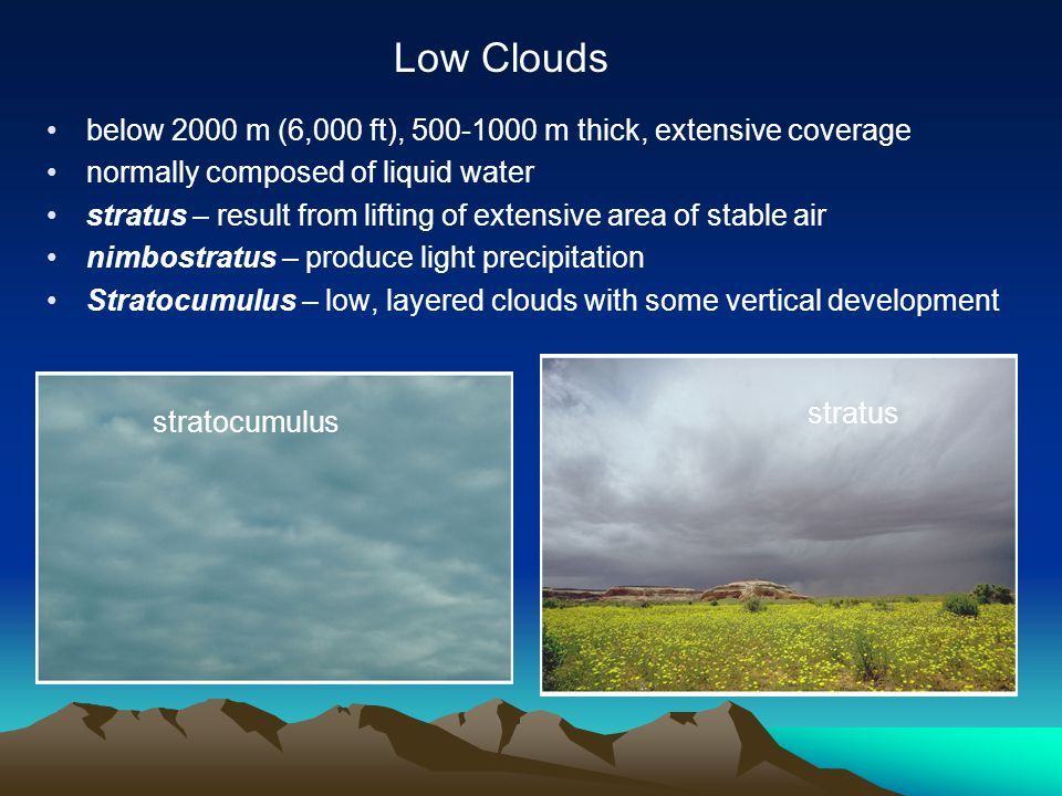 below 2000 m (6,000 ft), 500-1000 m thick, extensive coverage normally composed of liquid water stratus – result from lifting of extensive area of stable air nimbostratus – produce light precipitation Stratocumulus – low, layered clouds with some vertical development Low Clouds stratus stratocumulus