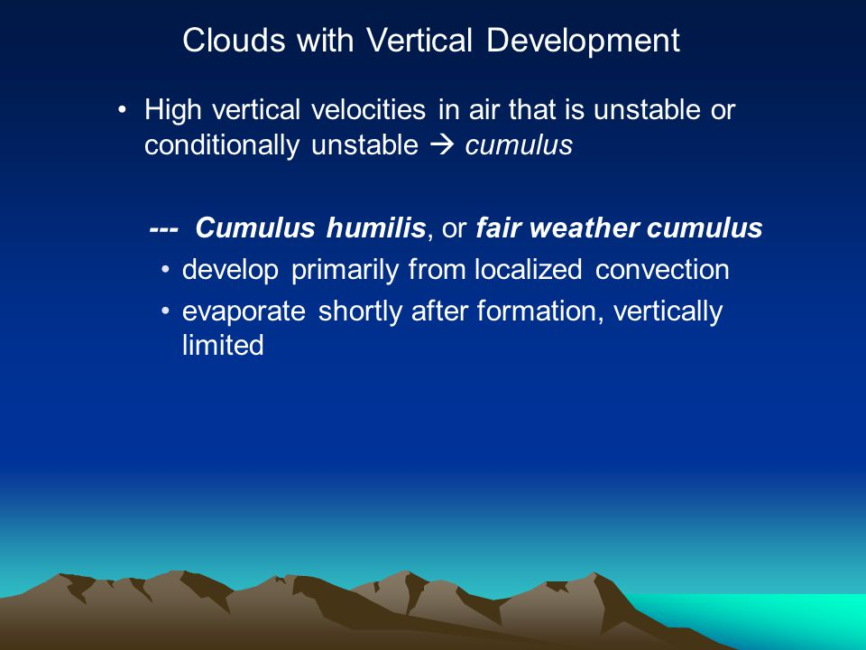 High vertical velocities in air that is unstable or conditionally unstable  cumulus --- Cumulus humilis, or fair weather cumulus develop primarily from localized convection evaporate shortly after formation, vertically limited Clouds with Vertical Development