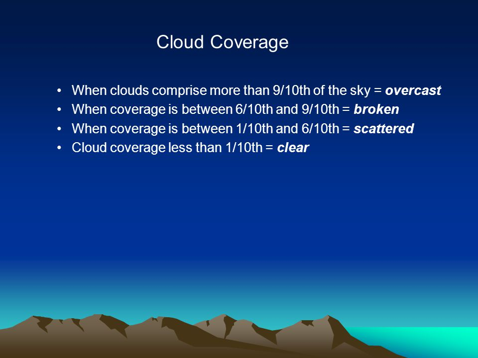 When clouds comprise more than 9/10th of the sky = overcast When coverage is between 6/10th and 9/10th = broken When coverage is between 1/10th and 6/10th = scattered Cloud coverage less than 1/10th = clear Cloud Coverage