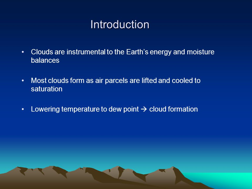 Introduction Clouds are instrumental to the Earth's energy and moisture balances Most clouds form as air parcels are lifted and cooled to saturation Lowering temperature to dew point  cloud formation