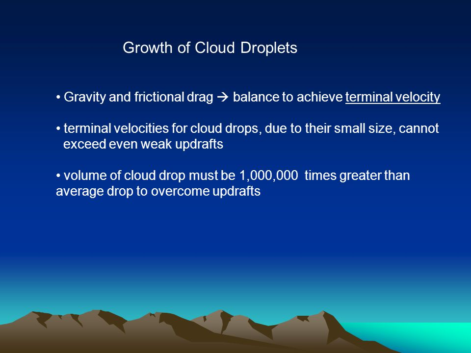Gravity and frictional drag  balance to achieve terminal velocity terminal velocities for cloud drops, due to their small size, cannot exceed even weak updrafts volume of cloud drop must be 1,000,000 times greater than average drop to overcome updrafts Growth of Cloud Droplets