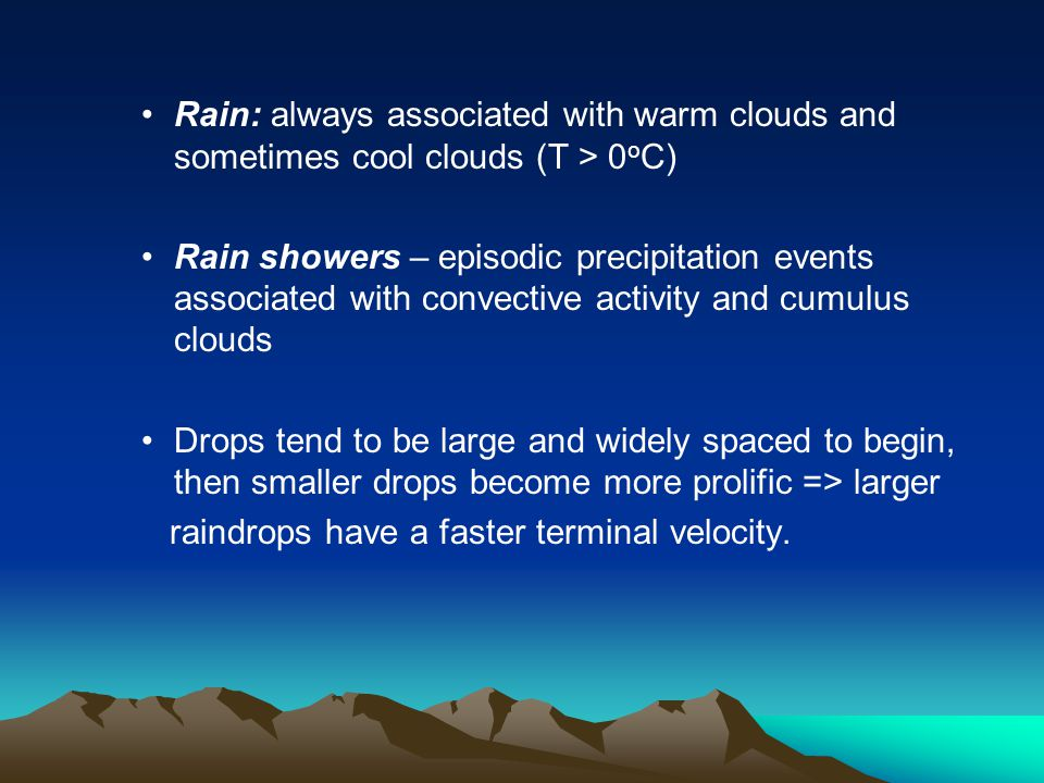Rain: always associated with warm clouds and sometimes cool clouds (T > 0 o C) Rain showers – episodic precipitation events associated with convective activity and cumulus clouds Drops tend to be large and widely spaced to begin, then smaller drops become more prolific => larger raindrops have a faster terminal velocity.