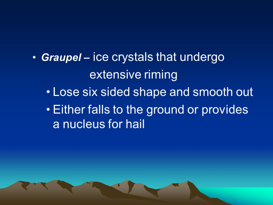 Graupel – ice crystals that undergo extensive riming Lose six sided shape and smooth out Either falls to the ground or provides a nucleus for hail