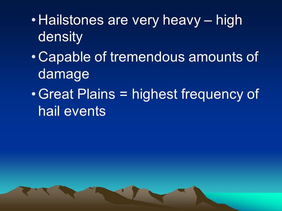 Hailstones are very heavy – high density Capable of tremendous amounts of damage Great Plains = highest frequency of hail events