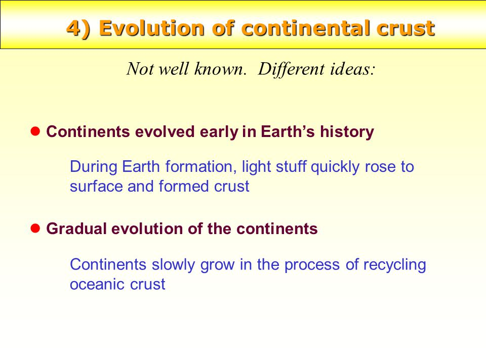 4) Evolution of continental crust Not well known. Different ideas: l Continents evolved early in Earth's history l Gradual evolution of the continents