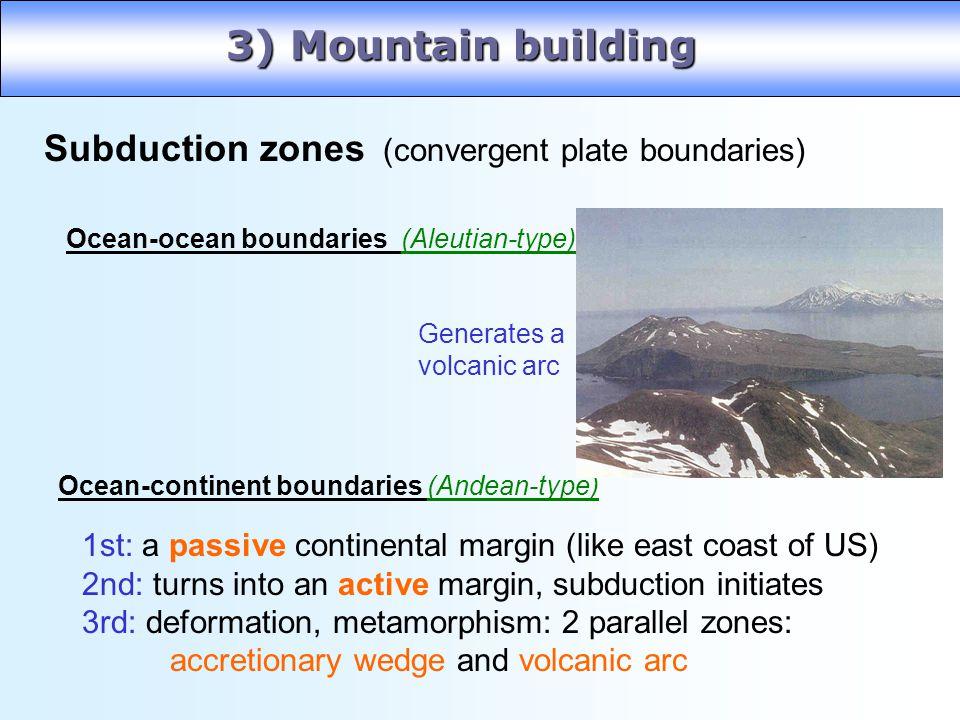 3) Mountain building Subduction zones (convergent plate boundaries) Ocean-ocean boundaries (Aleutian-type) Ocean-continent boundaries (Andean-type) Ge